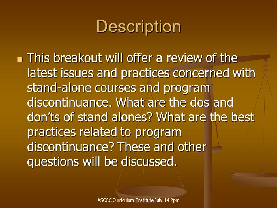 ASCCC Curriculum Institute July 14 2pm Description This breakout will offer a review of the latest issues and practices concerned with stand-alone courses and program discontinuance.