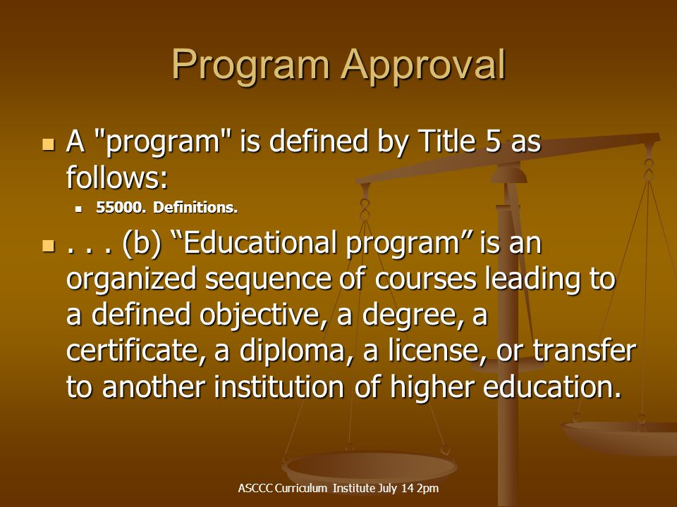 ASCCC Curriculum Institute July 14 2pm Program Approval A program is defined by Title 5 as follows: A program is defined by Title 5 as follows: 55000.