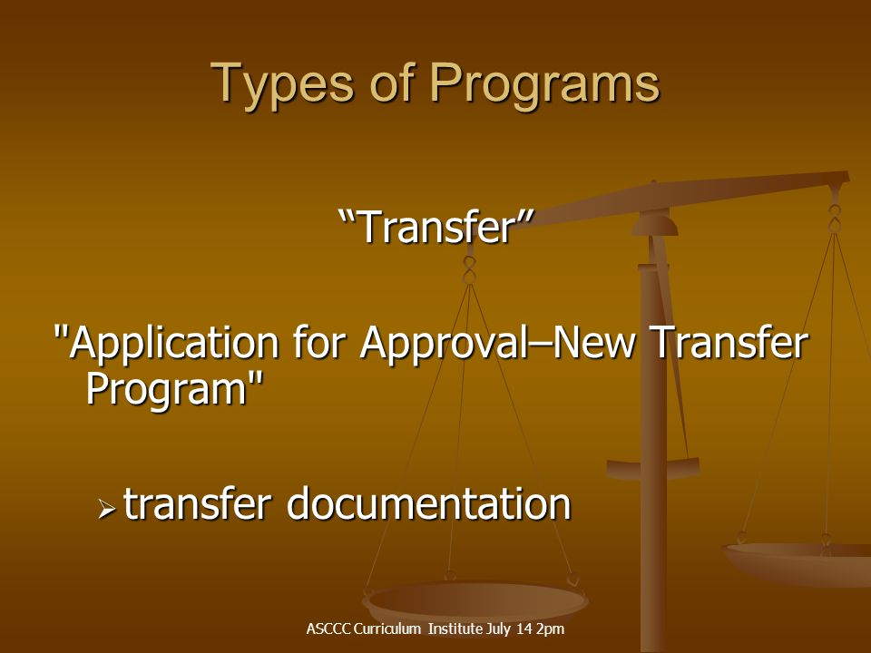 ASCCC Curriculum Institute July 14 2pm Types of Programs Transfer Application for Approval–New Transfer Program  transfer documentation