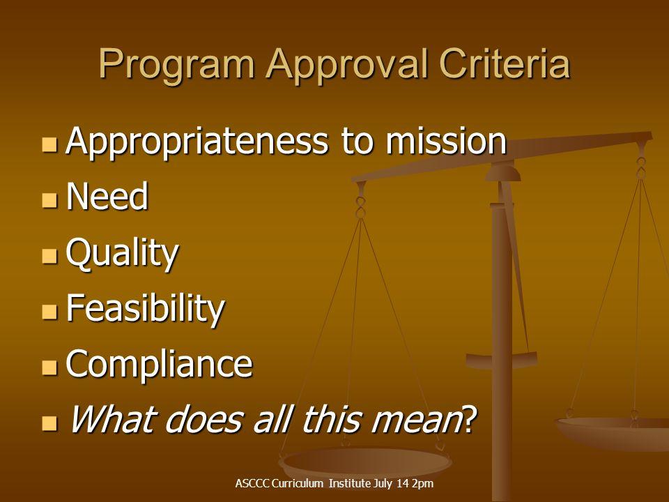 ASCCC Curriculum Institute July 14 2pm Program Approval Criteria Appropriateness to mission Appropriateness to mission Need Need Quality Quality Feasi