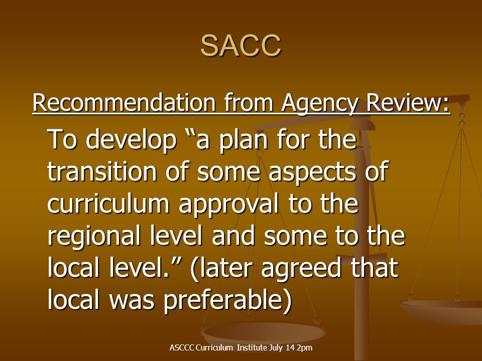 ASCCC Curriculum Institute July 14 2pm SACC Recommendation from Agency Review: To develop a plan for the transition of some aspects of curriculum approval to the regional level and some to the local level. (later agreed that local was preferable)