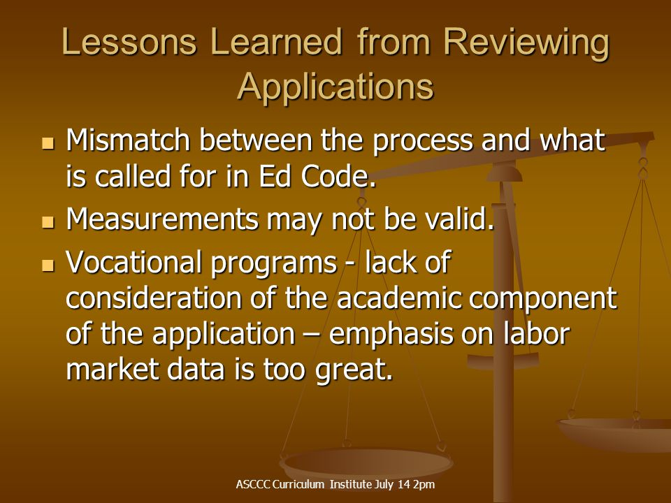 ASCCC Curriculum Institute July 14 2pm Lessons Learned from Reviewing Applications Mismatch between the process and what is called for in Ed Code.