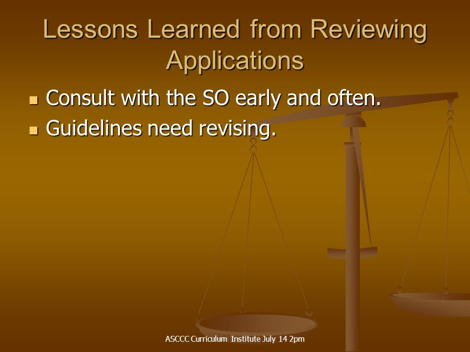ASCCC Curriculum Institute July 14 2pm Lessons Learned from Reviewing Applications Consult with the SO early and often.