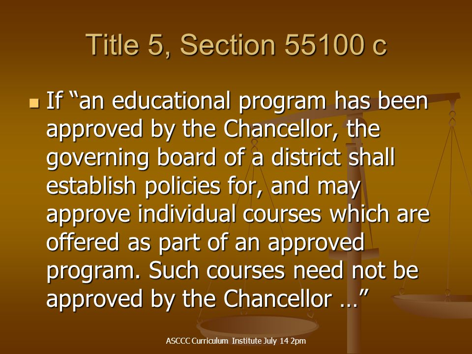 ASCCC Curriculum Institute July 14 2pm Title 5, Section 55100 c If an educational program has been approved by the Chancellor, the governing board of a district shall establish policies for, and may approve individual courses which are offered as part of an approved program.