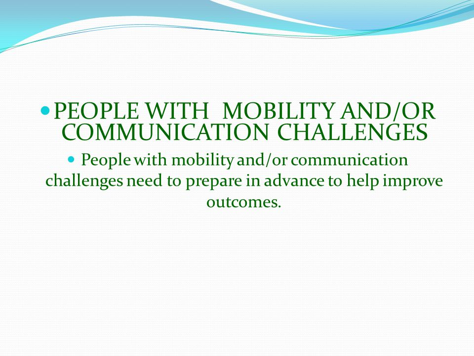 PEOPLE WITH MOBILITY AND/OR COMMUNICATION CHALLENGES People with mobility and/or communication challenges need to prepare in advance to help improve outcomes.