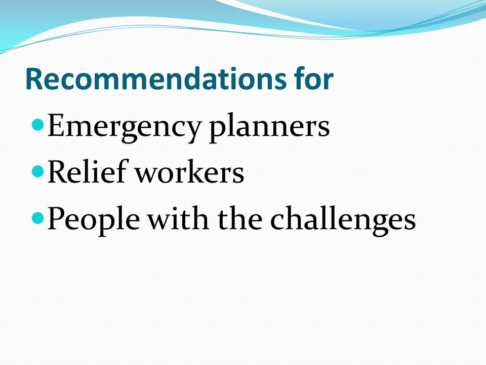 Recommendations for Emergency planners Relief workers People with the challenges