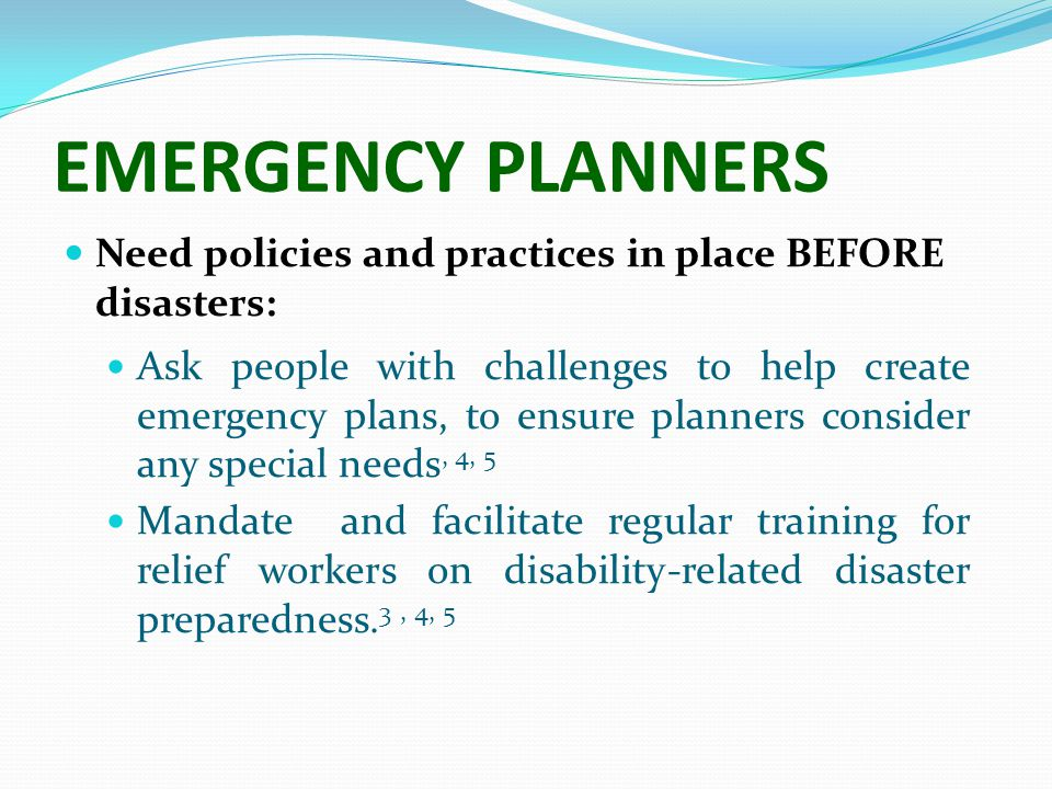 EMERGENCY PLANNERS Need policies and practices in place BEFORE disasters: Ask people with challenges to help create emergency plans, to ensure planners consider any special needs, 4, 5 Mandate and facilitate regular training for relief workers on disability-related disaster preparedness.