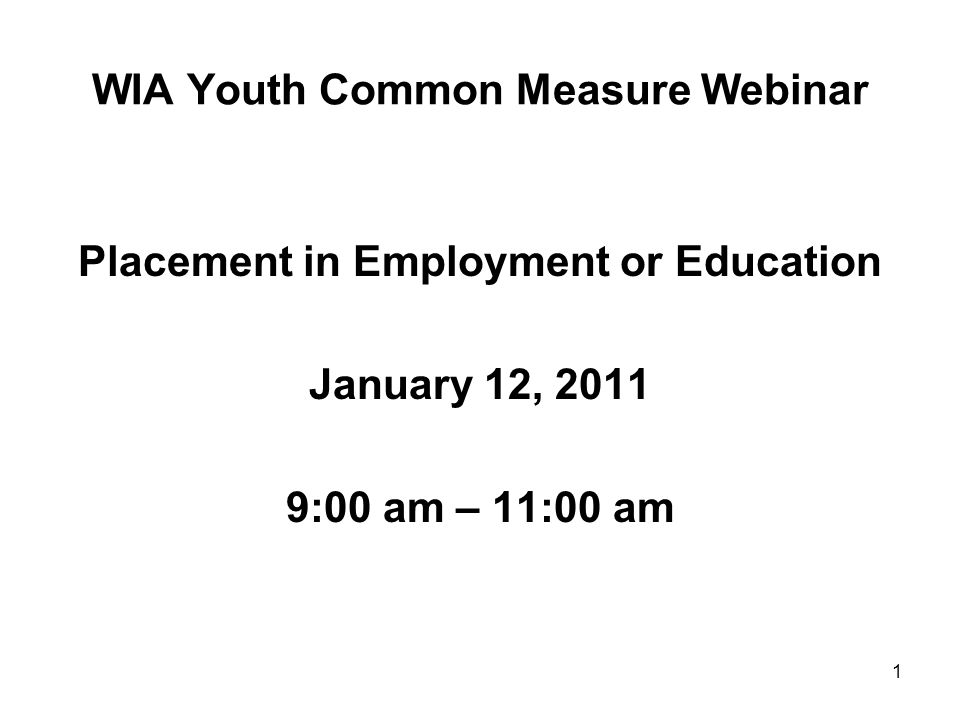 1 WIA Youth Common Measure Webinar Placement in Employment or Education January 12, 2011 9:00 am – 11:00 am