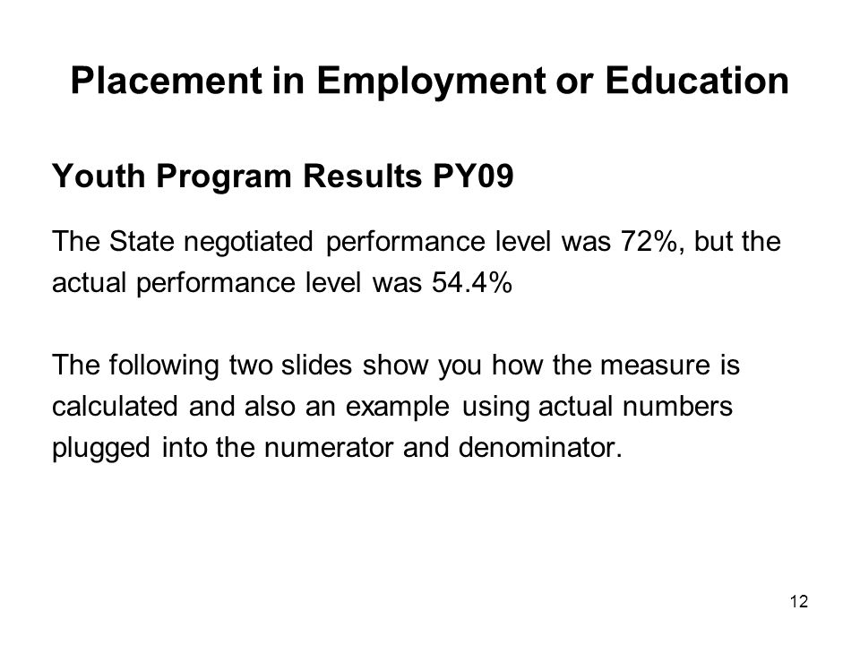 12 Placement in Employment or Education Youth Program Results PY09 The State negotiated performance level was 72%, but the actual performance level wa
