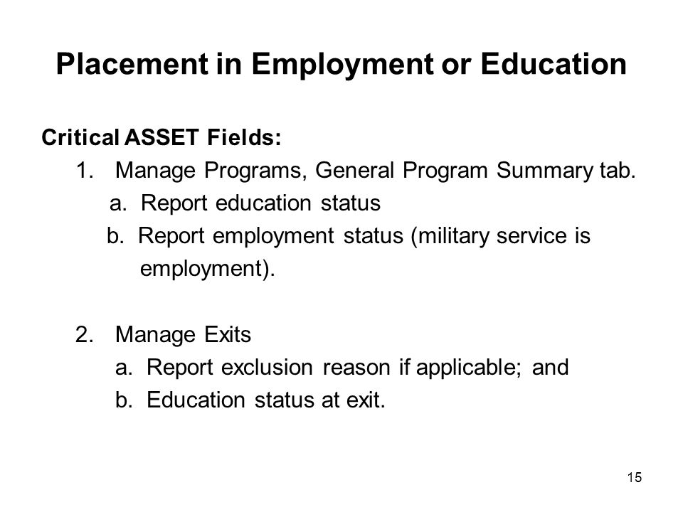 15 Placement in Employment or Education Critical ASSET Fields: 1.Manage Programs, General Program Summary tab. a. Report education status b. Report em