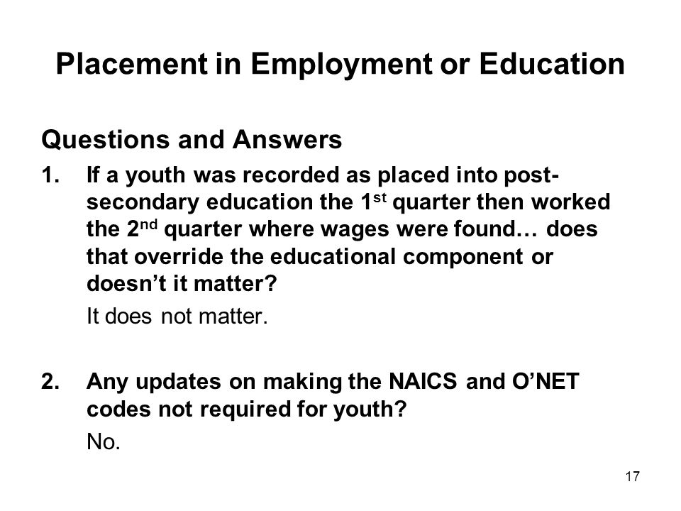 17 Placement in Employment or Education Questions and Answers 1.If a youth was recorded as placed into post- secondary education the 1 st quarter then