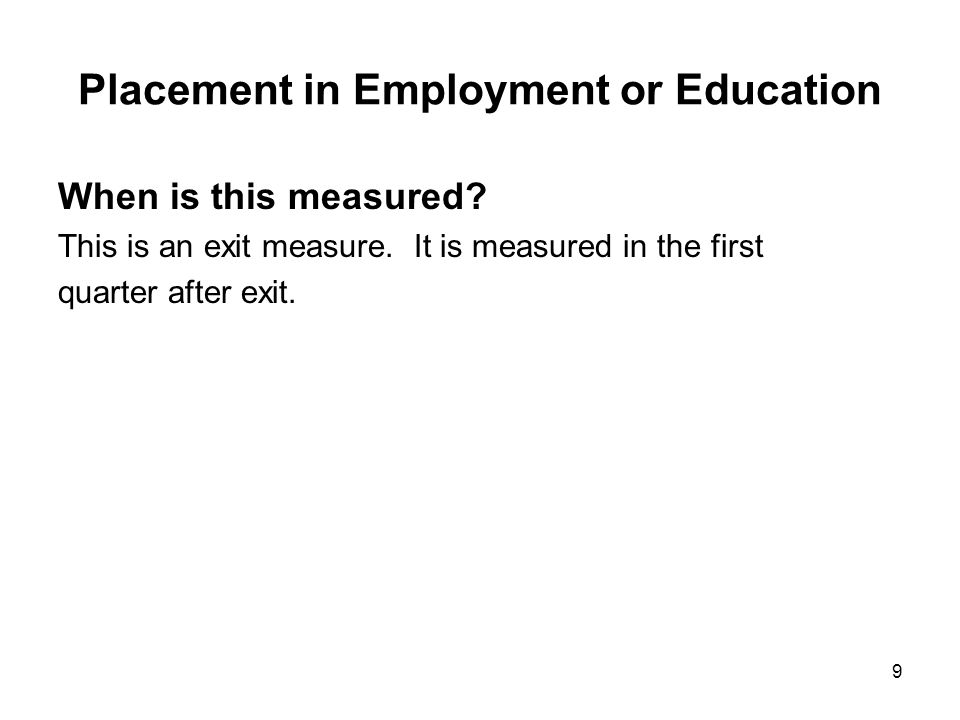 9 Placement in Employment or Education When is this measured? This is an exit measure. It is measured in the first quarter after exit.