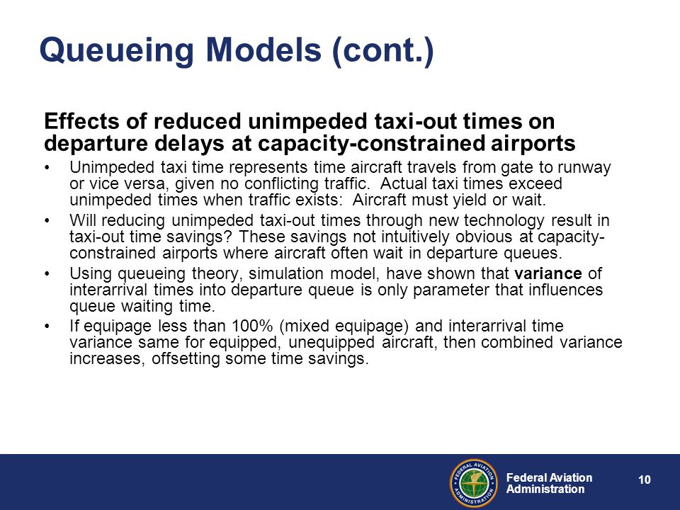 10 Federal Aviation Administration Queueing Models (cont.) Effects of reduced unimpeded taxi-out times on departure delays at capacity-constrained airports Unimpeded taxi time represents time aircraft travels from gate to runway or vice versa, given no conflicting traffic.