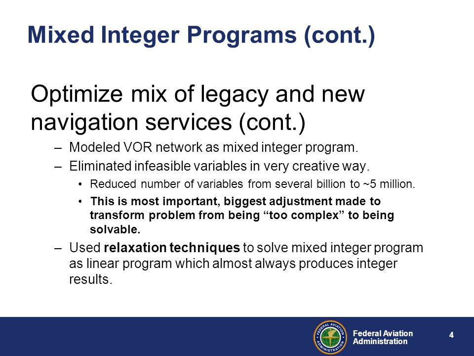 4 Federal Aviation Administration Mixed Integer Programs (cont.) Optimize mix of legacy and new navigation services (cont.) –Modeled VOR network as mixed integer program.