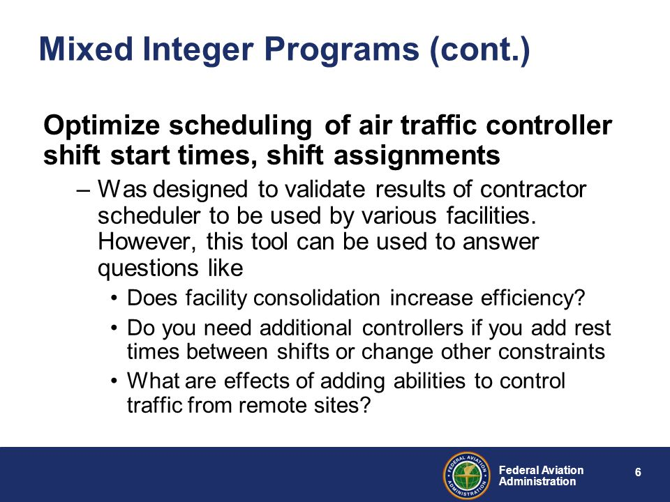 6 Federal Aviation Administration Mixed Integer Programs (cont.) Optimize scheduling of air traffic controller shift start times, shift assignments –Was designed to validate results of contractor scheduler to be used by various facilities.