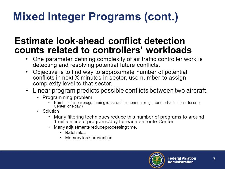7 Federal Aviation Administration Mixed Integer Programs (cont.) Estimate look-ahead conflict detection counts related to controllers workloads One parameter defining complexity of air traffic controller work is detecting and resolving potential future conflicts.