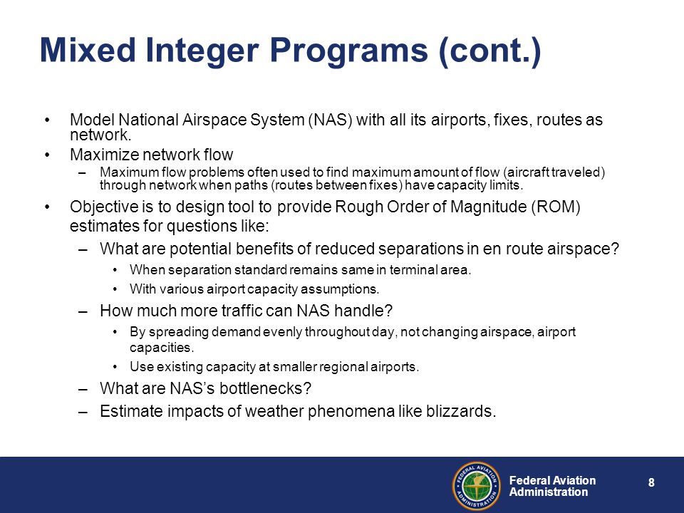 8 Federal Aviation Administration Mixed Integer Programs (cont.) Model National Airspace System (NAS) with all its airports, fixes, routes as network.