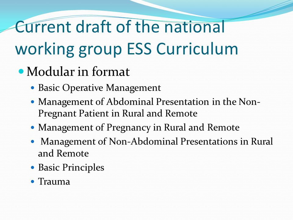 Current draft of the national working group ESS Curriculum Modular in format Basic Operative Management Management of Abdominal Presentation in the Non- Pregnant Patient in Rural and Remote Management of Pregnancy in Rural and Remote Management of Non-Abdominal Presentations in Rural and Remote Basic Principles Trauma