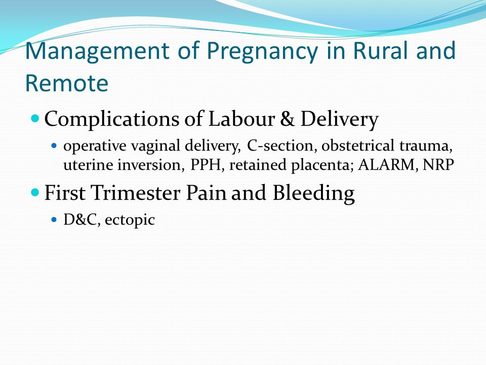 Management of Pregnancy in Rural and Remote Complications of Labour & Delivery operative vaginal delivery, C-section, obstetrical trauma, uterine inversion, PPH, retained placenta; ALARM, NRP First Trimester Pain and Bleeding D&C, ectopic