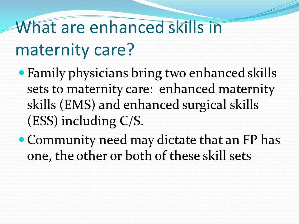 Current state of Enhanced Maternity Skills programs What we believe – primarily a vehicle for added volume, added confidence, required for privileges/teaching What we hope – enhanced skills programs provide skills that lead to enhanced scope and are used in practice.