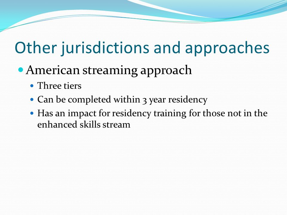 Other jurisdictions and approaches American streaming approach Three tiers Can be completed within 3 year residency Has an impact for residency training for those not in the enhanced skills stream