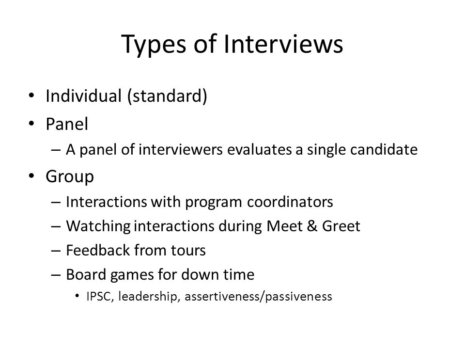 Types of Interviews Individual (standard) Panel – A panel of interviewers evaluates a single candidate Group – Interactions with program coordinators – Watching interactions during Meet & Greet – Feedback from tours – Board games for down time IPSC, leadership, assertiveness/passiveness