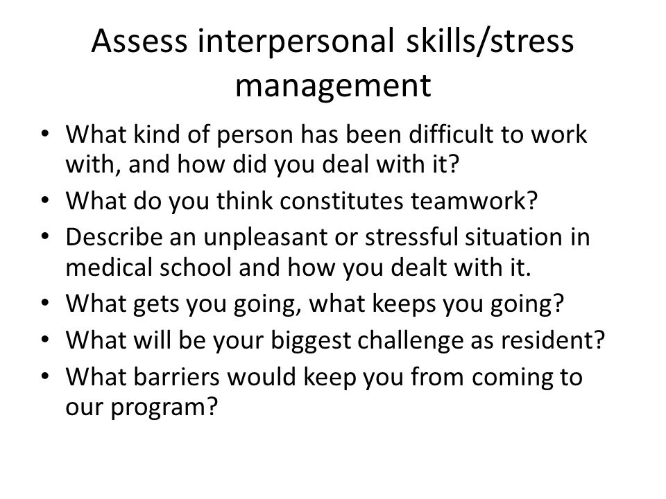 Assess interpersonal skills/stress management What kind of person has been difficult to work with, and how did you deal with it.