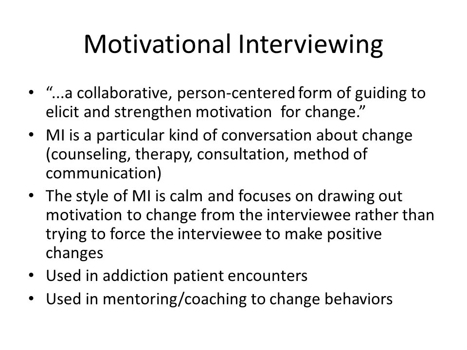 Motivational Interviewing ...a collaborative, person-centered form of guiding to elicit and strengthen motivation for change. MI is a particular kind of conversation about change (counseling, therapy, consultation, method of communication) The style of MI is calm and focuses on drawing out motivation to change from the interviewee rather than trying to force the interviewee to make positive changes Used in addiction patient encounters Used in mentoring/coaching to change behaviors