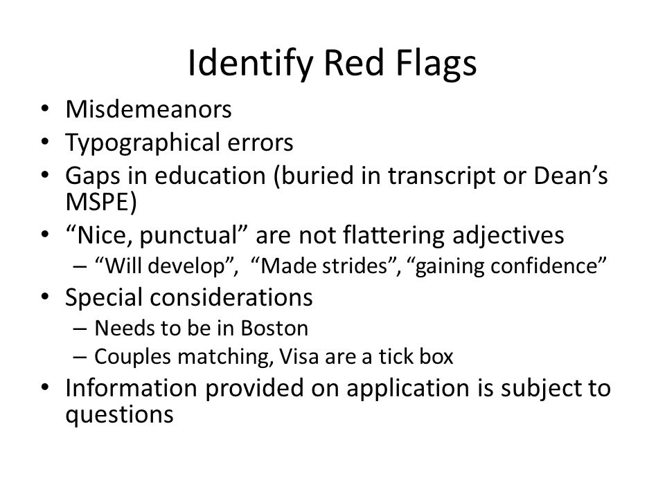Identify Red Flags Misdemeanors Typographical errors Gaps in education (buried in transcript or Dean's MSPE) Nice, punctual are not flattering adjectives – Will develop , Made strides , gaining confidence Special considerations – Needs to be in Boston – Couples matching, Visa are a tick box Information provided on application is subject to questions