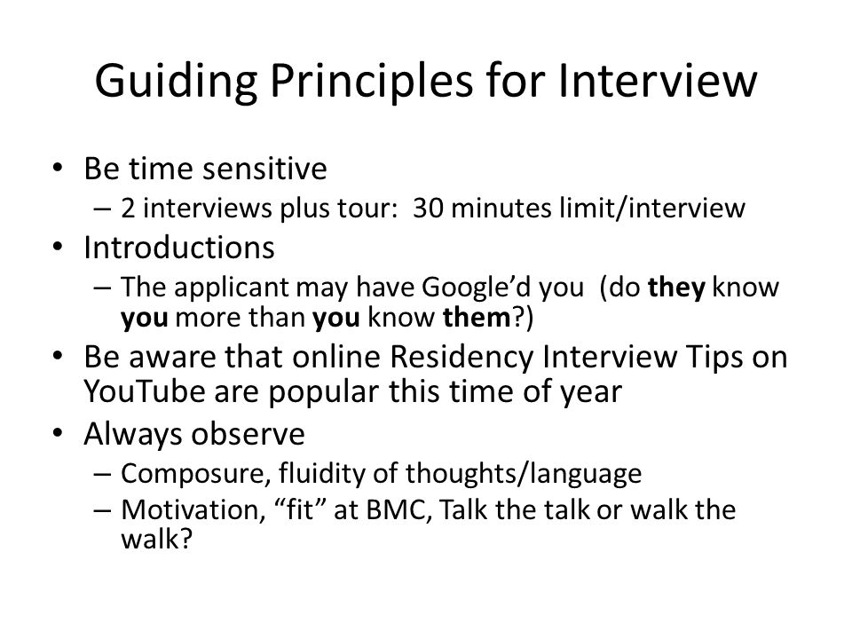 Guiding Principles for Interview Be time sensitive – 2 interviews plus tour: 30 minutes limit/interview Introductions – The applicant may have Google'd you (do they know you more than you know them?) Be aware that online Residency Interview Tips on YouTube are popular this time of year Always observe – Composure, fluidity of thoughts/language – Motivation, fit at BMC, Talk the talk or walk the walk?
