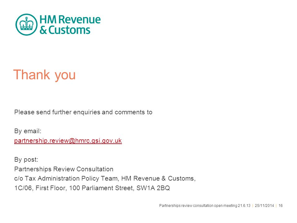 Partnerships review consultation open meeting 21.6.13 | 25/11/2014 | 16 Thank you Please send further enquiries and comments to By email: partnership.review@hmrc.gsi.gov.uk By post: Partnerships Review Consultation c/o Tax Administration Policy Team, HM Revenue & Customs, 1C/06, First Floor, 100 Parliament Street, SW1A 2BQ