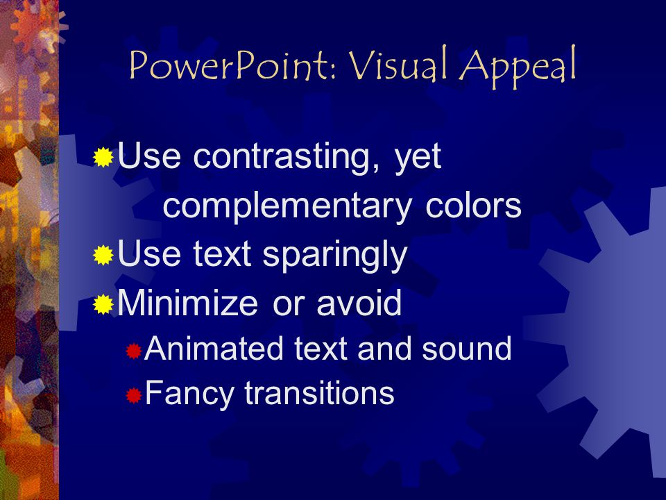 PowerPoint: Visual Appeal  Use contrasting, yet complementary colors  Use text sparingly  Minimize or avoid  Animated text and sound  Fancy transitions