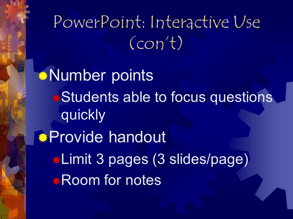 PowerPoint: Interactive Use (con't)  Number points  Students able to focus questions quickly  Provide handout  Limit 3 pages (3 slides/page)  Room for notes