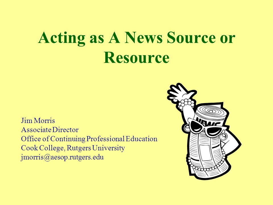 Acting as A News Source or Resource Jim Morris Associate Director Office of Continuing Professional Education Cook College, Rutgers University jmorris@aesop.rutgers.edu