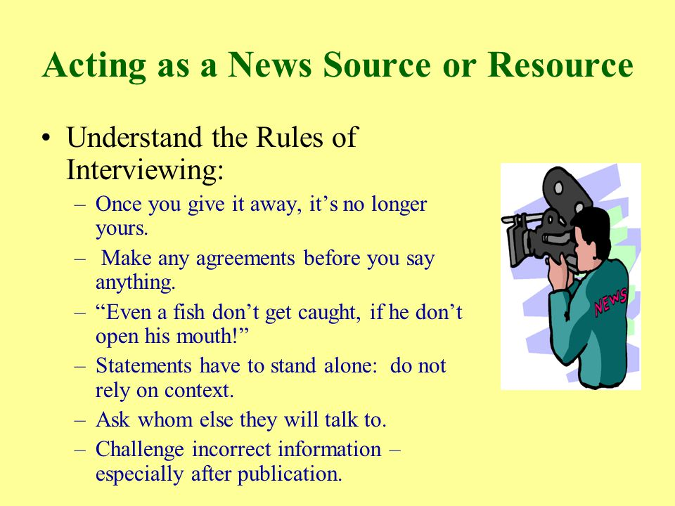 Acting as a News Source or Resource Understand the Rules of Interviewing: –Once you give it away, it's no longer yours.