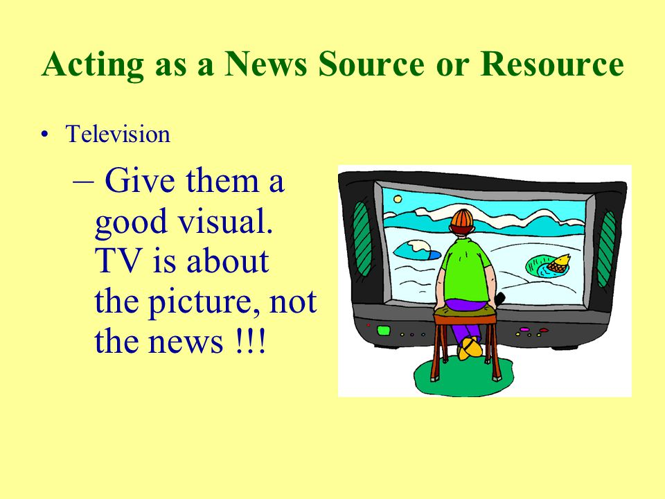Acting as a News Source or Resource Television – Give them a good visual.