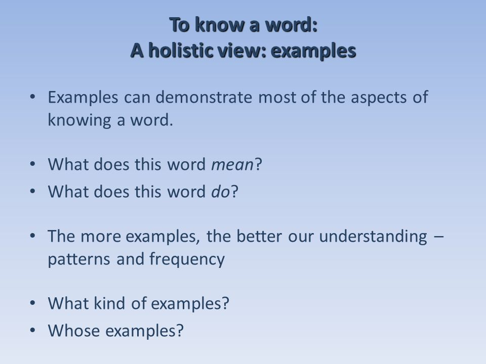To know a word: A holistic view: examples Examples can demonstrate most of the aspects of knowing a word.