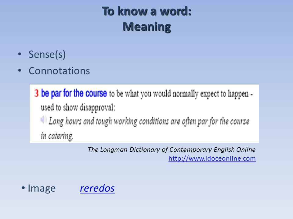 To know a word: Meaning Sense(s) Connotations The Longman Dictionary of Contemporary English Online http://www.ldoceonline.com http://www.ldoceonline.com Imagereredosreredos