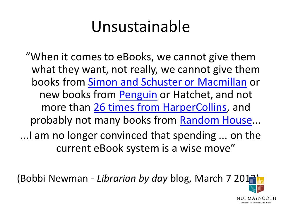 Unsustainable When it comes to eBooks, we cannot give them what they want, not really, we cannot give them books from Simon and Schuster or Macmillan or new books from Penguin or Hatchet, and not more than 26 times from HarperCollins, and probably not many books from Random House...Simon and Schuster or MacmillanPenguin26 times from HarperCollinsRandom House...I am no longer convinced that spending...
