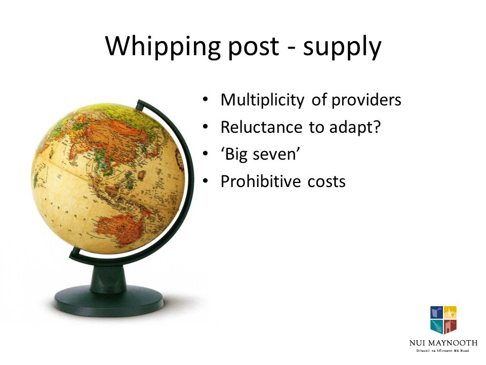 Whipping post - supply Multiplicity of providers Reluctance to adapt 'Big seven' Prohibitive costs