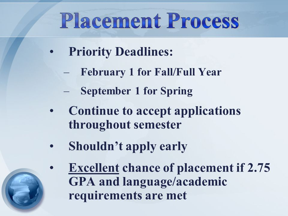 Priority Deadlines: –February 1 for Fall/Full Year –September 1 for Spring Continue to accept applications throughout semester Shouldn't apply early Excellent chance of placement if 2.75 GPA and language/academic requirements are met