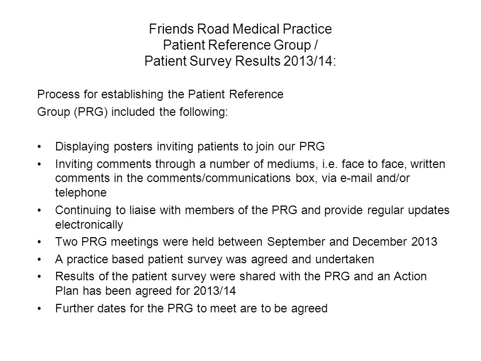 Friends Road Medical Practice Patient Reference Group / Patient Survey Results 2013/14: Process for establishing the Patient Reference Group (PRG) included the following: Displaying posters inviting patients to join our PRG Inviting comments through a number of mediums, i.e.