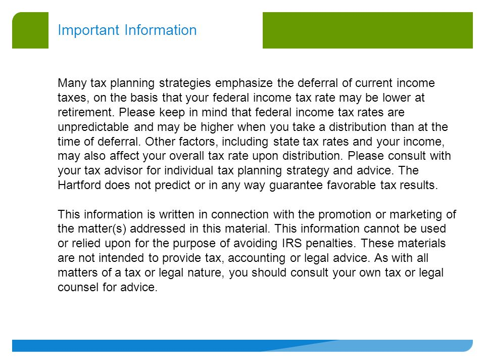 Important Information Many tax planning strategies emphasize the deferral of current income taxes, on the basis that your federal income tax rate may be lower at retirement.