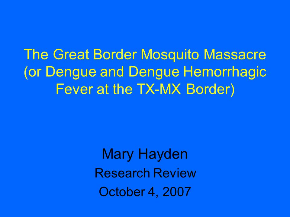 The Great Border Mosquito Massacre (or Dengue and Dengue Hemorrhagic Fever at the TX-MX Border) Mary Hayden Research Review October 4, 2007