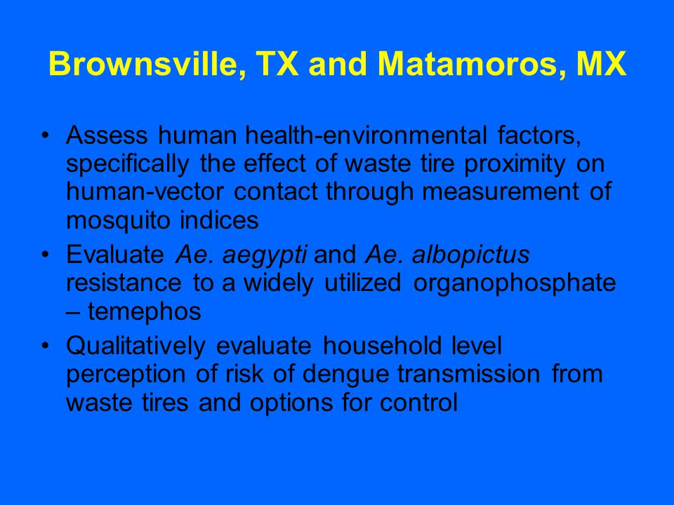 Brownsville, TX and Matamoros, MX Assess human health-environmental factors, specifically the effect of waste tire proximity on human-vector contact through measurement of mosquito indices Evaluate Ae.