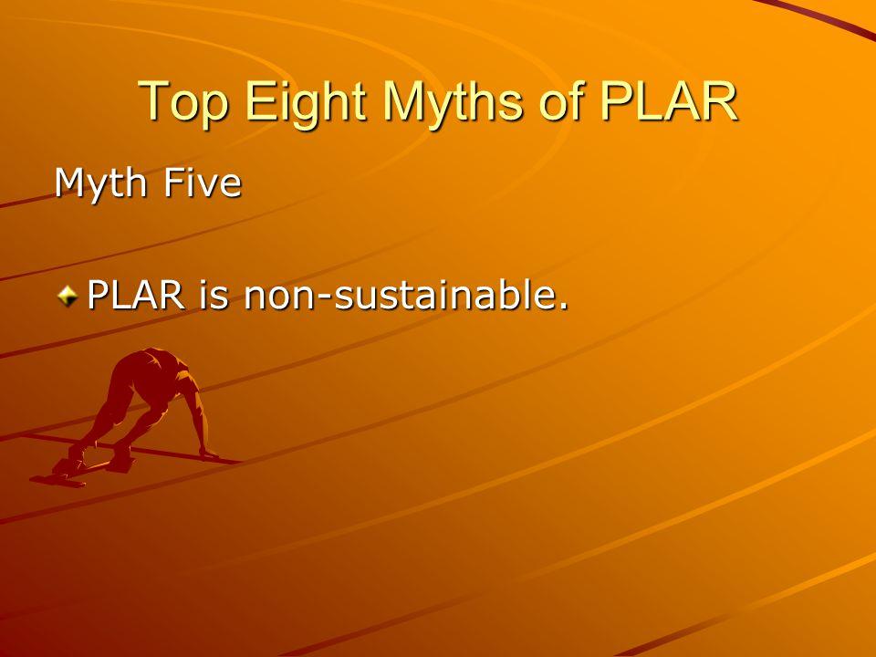 Top Eight Myths of PLAR Myth Five PLAR is non-sustainable.