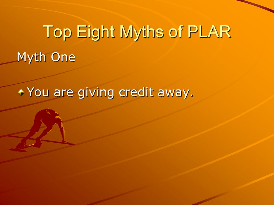 Top Eight Myths of PLAR Myth One You are giving credit away.