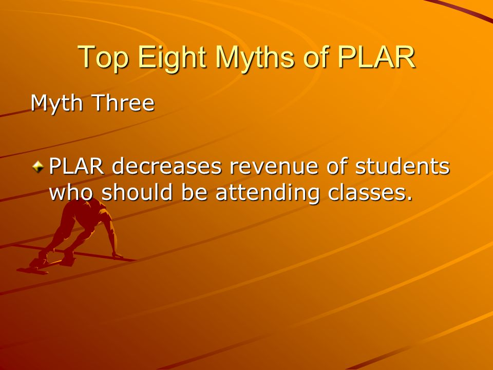 Top Eight Myths of PLAR Myth Three PLAR decreases revenue of students who should be attending classes.