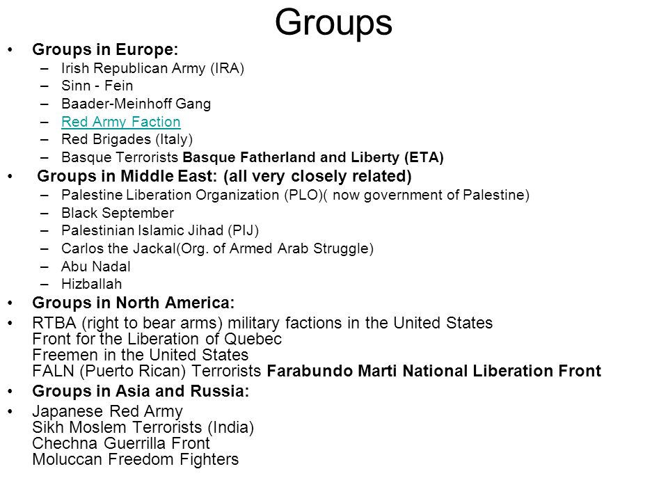 Groups Groups in Europe: –Irish Republican Army (IRA) –Sinn - Fein –Baader-Meinhoff Gang –Red Army FactionRed Army Faction –Red Brigades (Italy) –Basque Terrorists Basque Fatherland and Liberty (ETA) Groups in Middle East: (all very closely related) –Palestine Liberation Organization (PLO)( now government of Palestine) –Black September –Palestinian Islamic Jihad (PIJ) –Carlos the Jackal(Org.
