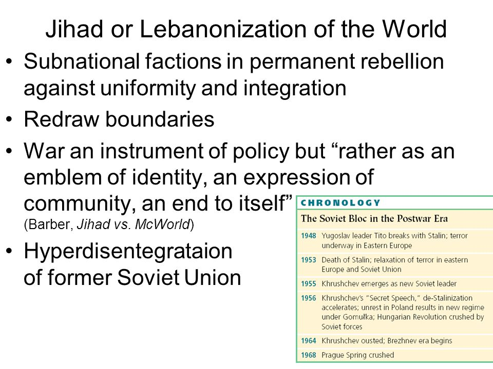 Jihad or Lebanonization of the World Subnational factions in permanent rebellion against uniformity and integration Redraw boundaries War an instrument of policy but rather as an emblem of identity, an expression of community, an end to itself (Barber, Jihad vs.